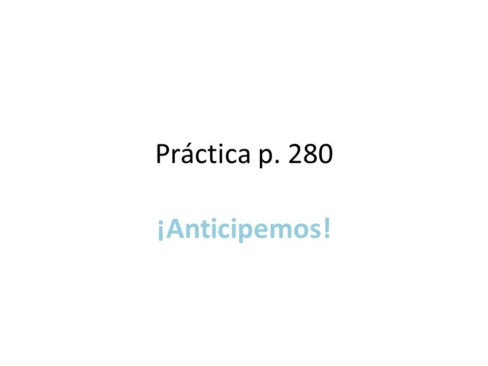 Práctica p. 280 ¡Anticipemos!
