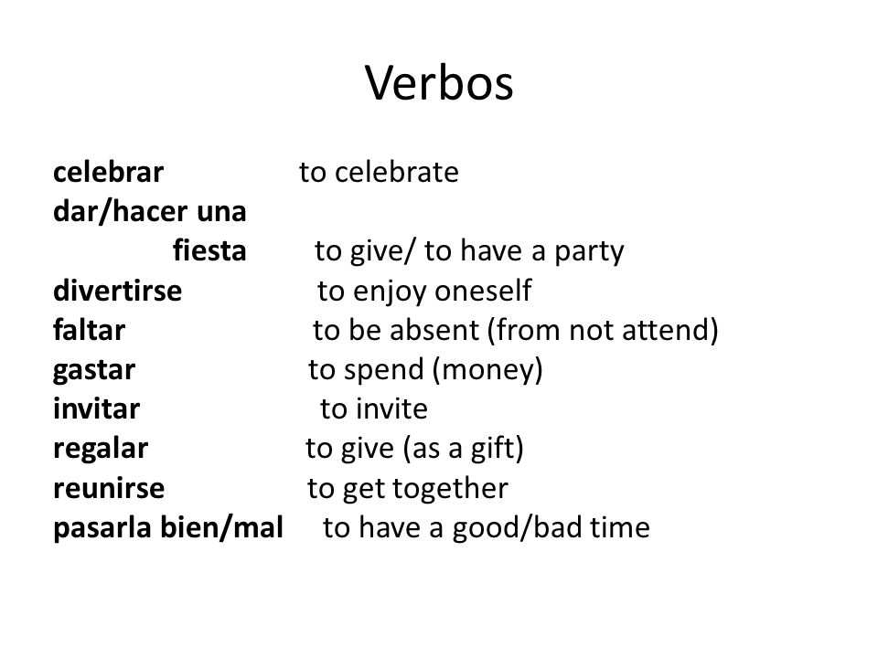 Verbos celebrar to celebrate dar/hacer una fiesta to give/ to have a party divertirse to enjoy oneself faltar to be absent (from not attend) gastar to spend (money) invitar to invite regalar to give (as a gift) reunirse to get together pasarla bien/mal to have a good/bad time