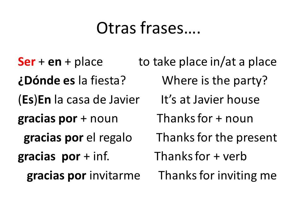 Otras frases…. Ser + en + place to take place in/at a place ¿Dónde es la fiesta? Where is the party? (Es)En la casa de Javier Its at Javier house grac