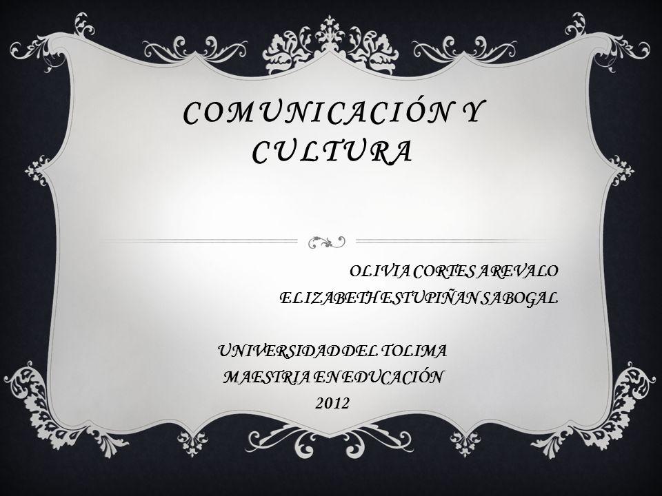 COMUNICACIÓN Y CULTURA OLIVIA CORTES AREVALO ELIZABETH ESTUPIÑAN SABOGAL UNIVERSIDAD DEL TOLIMA MAESTRIA EN EDUCACIÓN 2012