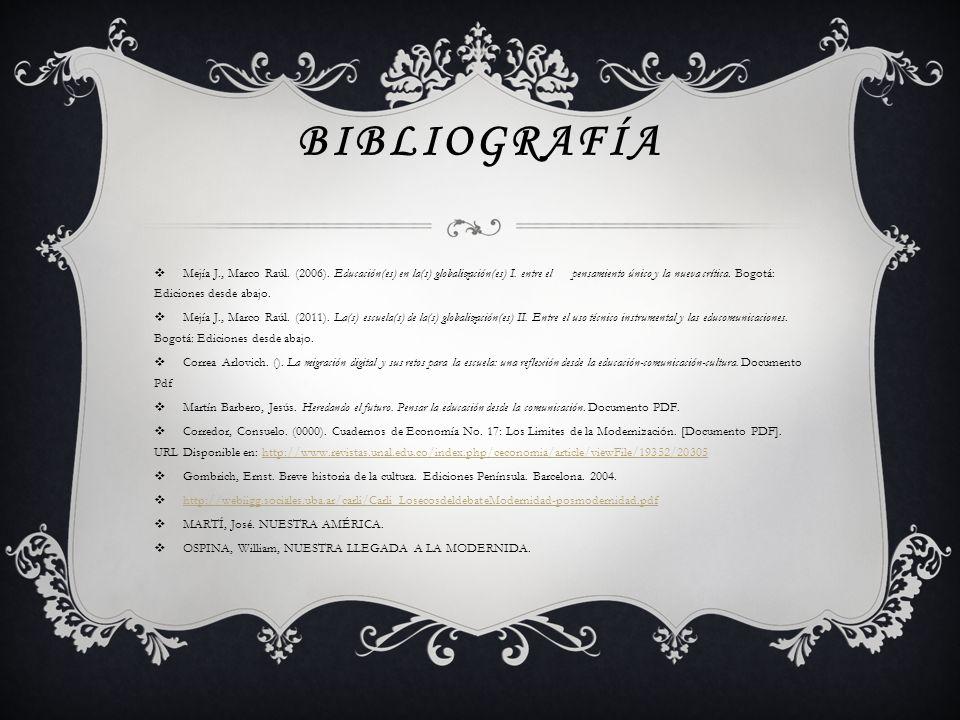 BIBLIOGRAFÍA Mejía J., Marco Raúl. (2006). Educación(es) en la(s) globalización(es) I. entre el pensamiento único y la nueva crítica. Bogotá: Edicione