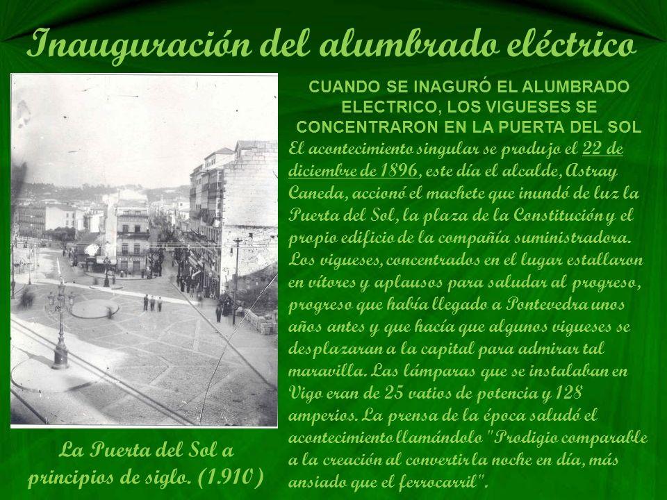 Inauguración del alumbrado eléctrico CUANDO SE INAGURÓ EL ALUMBRADO ELECTRICO, LOS VIGUESES SE CONCENTRARON EN LA PUERTA DEL SOL El acontecimiento singular se produjo el 22 de diciembre de 1896, este día el alcalde, Astray Caneda, accionó el machete que inundó de luz la Puerta del Sol, la plaza de la Constitución y el propio edificio de la compañía suministradora.