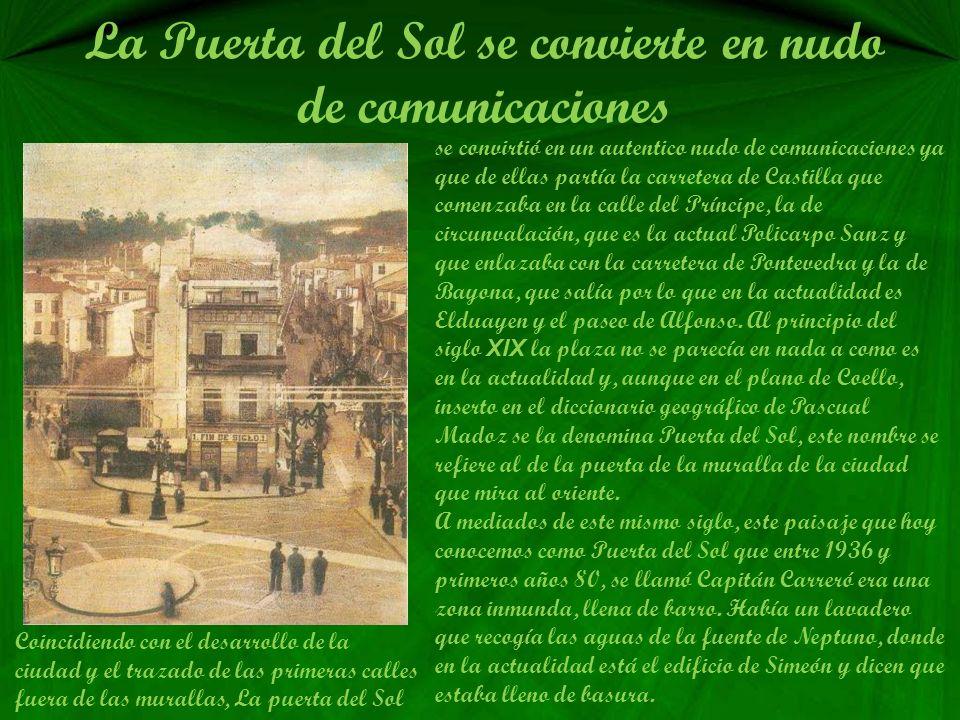 La Puerta del Sol se convierte en nudo de comunicaciones se convirtió en un autentico nudo de comunicaciones ya que de ellas partía la carretera de Castilla que comenzaba en la calle del Príncipe, la de circunvalación, que es la actual Policarpo Sanz y que enlazaba con la carretera de Pontevedra y la de Bayona, que salía por lo que en la actualidad es Elduayen y el paseo de Alfonso.
