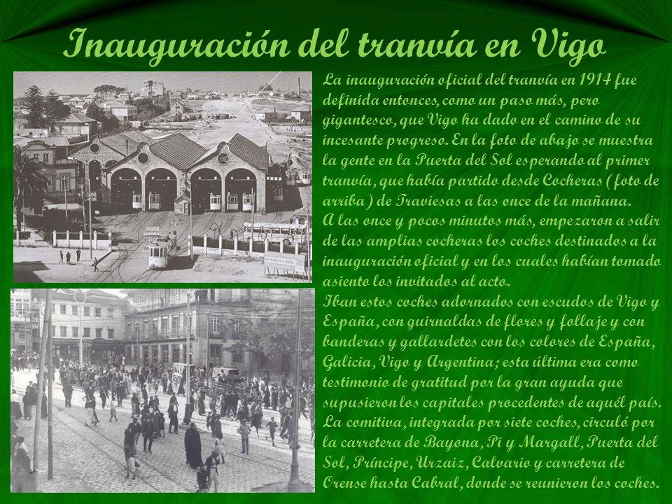 Inauguración del tranvía en Vigo La inauguración oficial del tranvía en 1914 fue definida entonces, como un paso más, pero gigantesco, que Vigo ha dado en el camino de su incesante progreso.