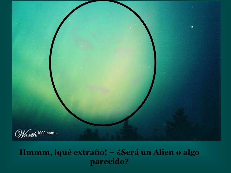 Hmmm, ¡qué extraño! – ¿Será un Alien o algo parecido