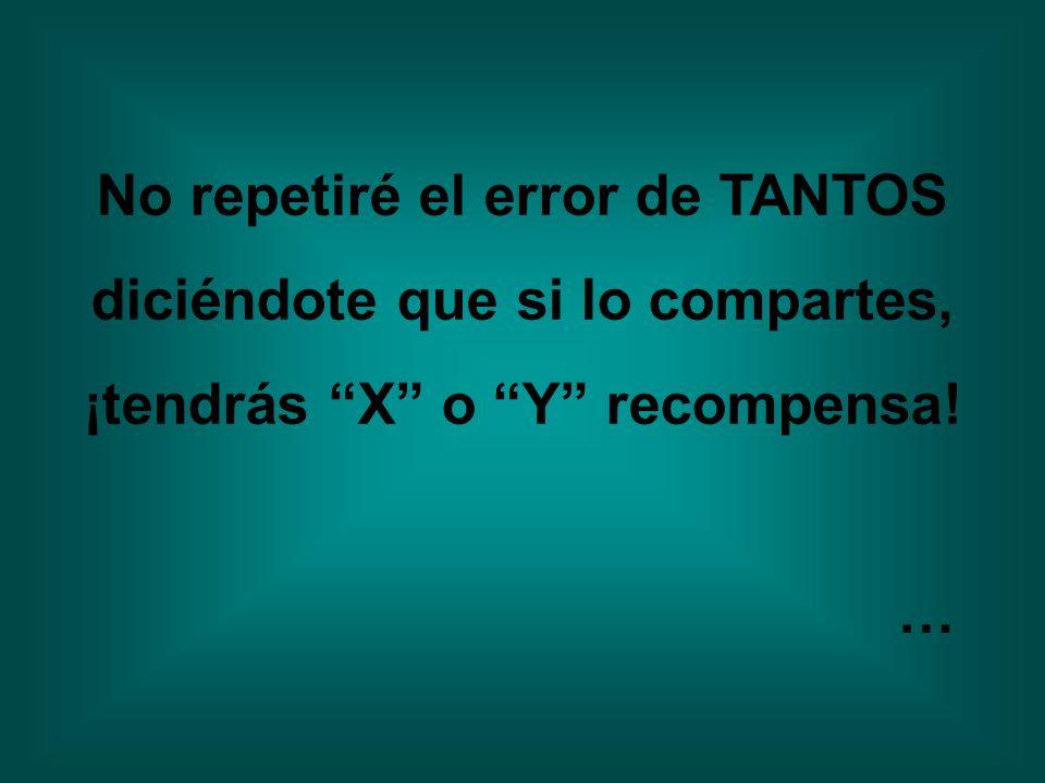 No repetiré el error de TANTOS diciéndote que si lo compartes, ¡tendrás X o Y recompensa! …