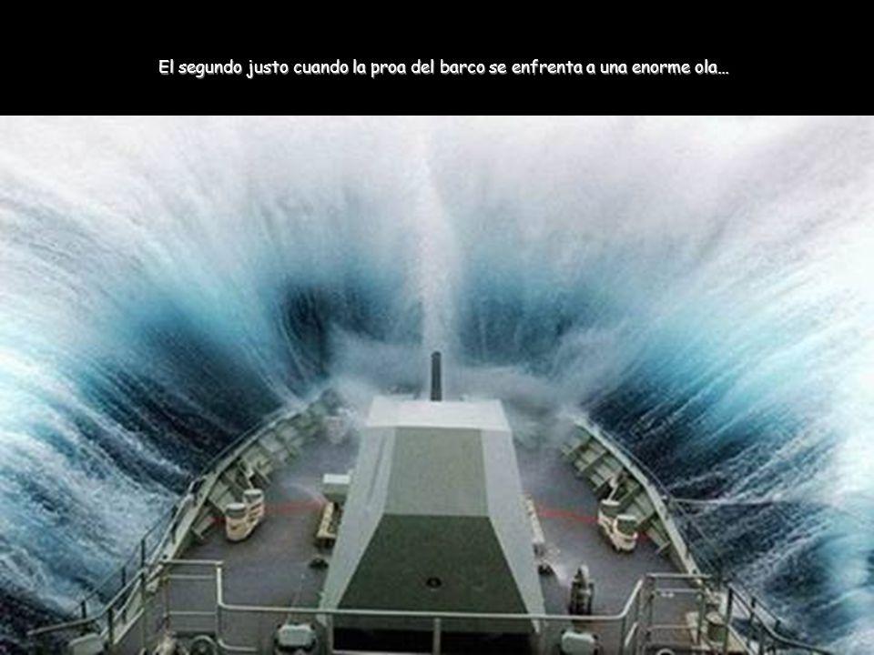 El segundo justo cuando la proa del barco se enfrenta a una enorme ola…