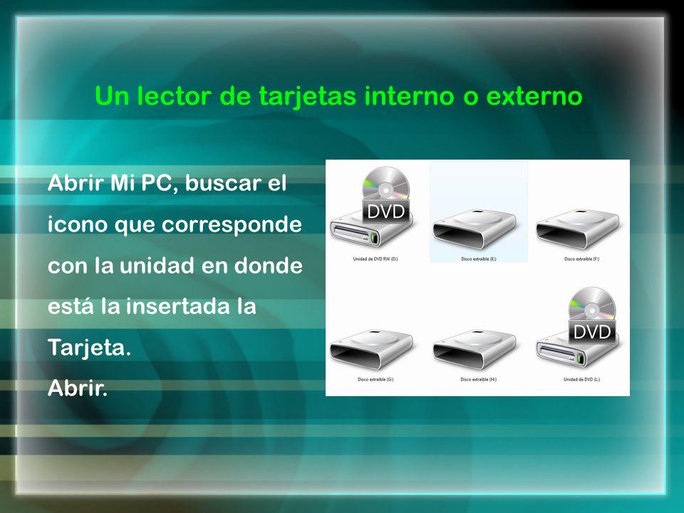 Un lector de tarjetas interno o externo Abrir Mi PC, buscar el icono que corresponde con la unidad en donde está la insertada la Tarjeta. Abrir.