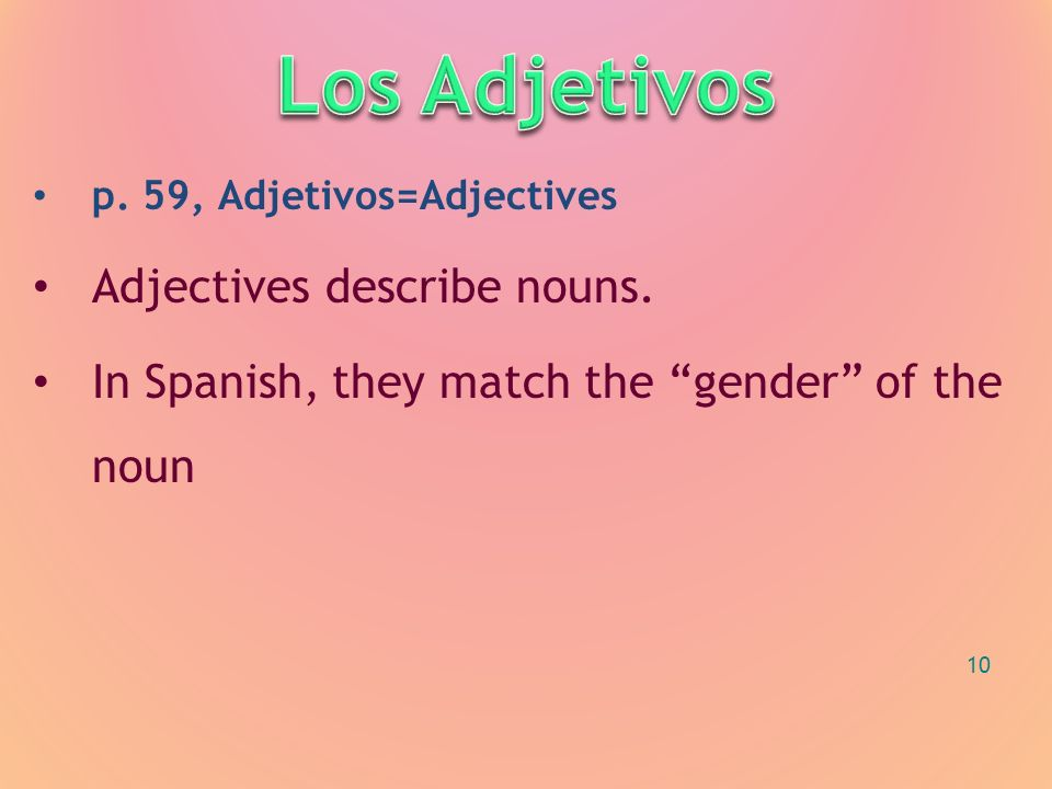 p. 59, Adjetivos=Adjectives Adjectives describe nouns. In Spanish, they match the gender of the noun 10
