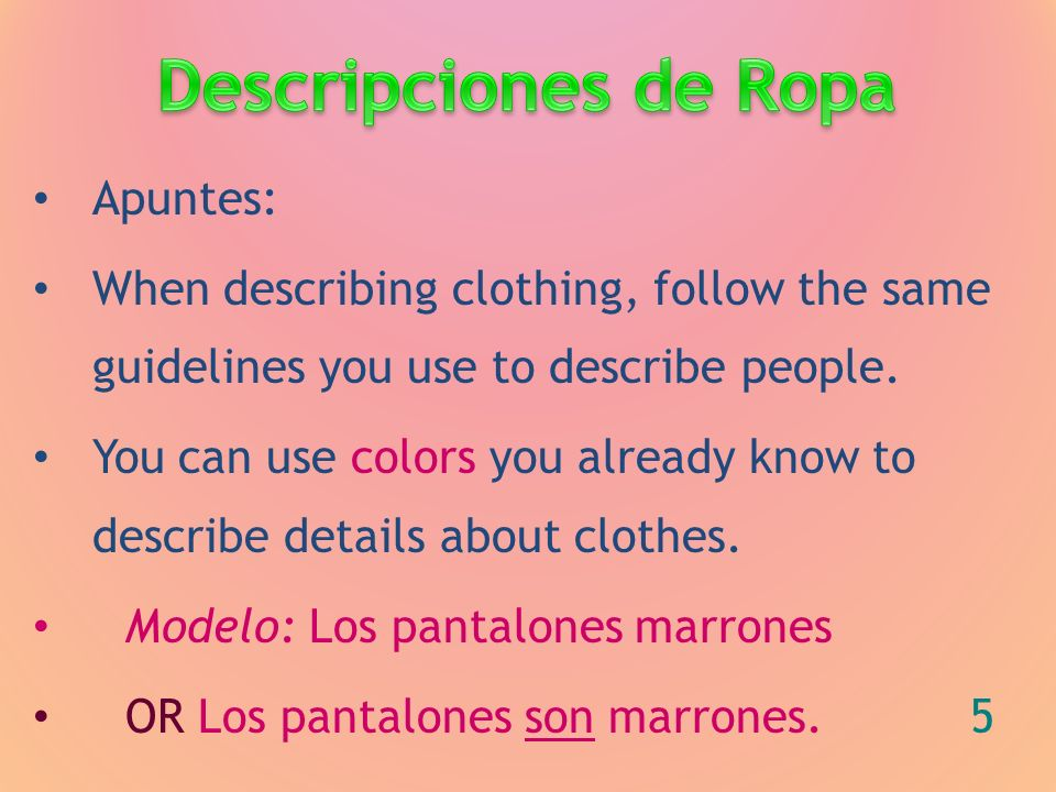 Apuntes: When describing clothing, follow the same guidelines you use to describe people. You can use colors you already know to describe details abou