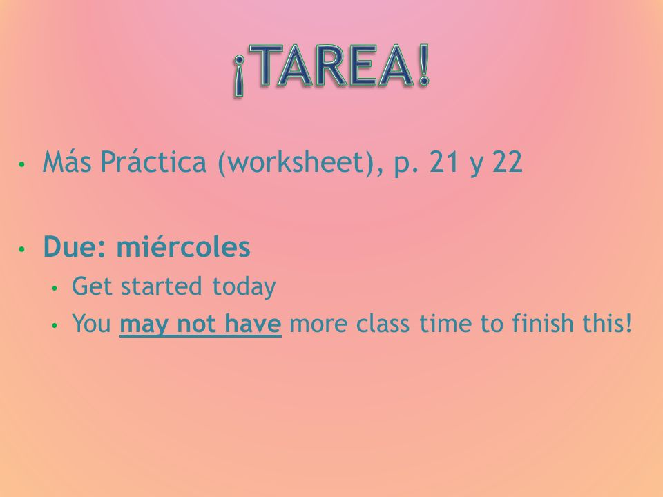 Más Práctica (worksheet), p. 21 y 22 Due: miércoles Get started today You may not have more class time to finish this!