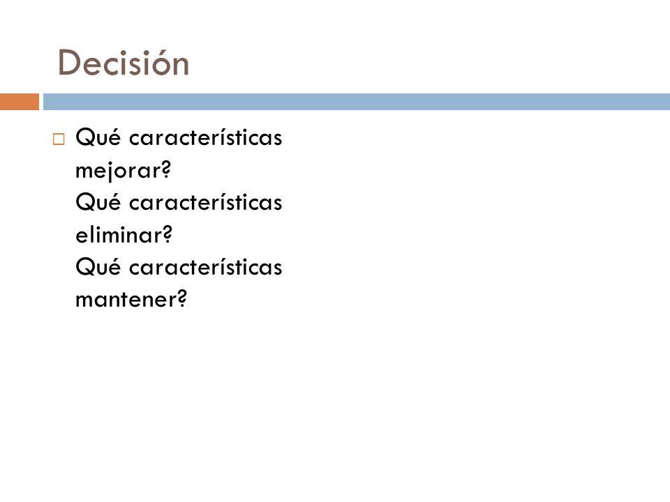 Decisión Qué características mejorar? Qué características eliminar? Qué características mantener?