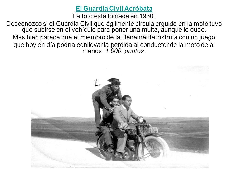 El Guardia Civil Acróbata La foto está tomada en 1930. Desconozco si el Guardia Civil que ágilmente circula erguido en la moto tuvo que subirse en el