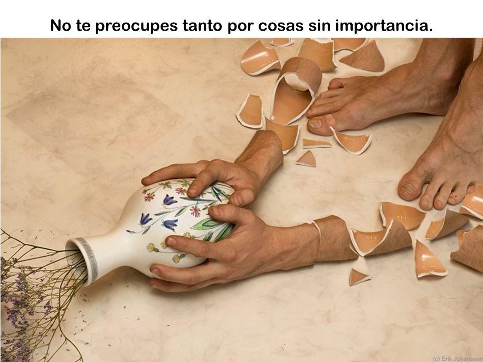 No te preocupes tanto por cosas sin importancia.
