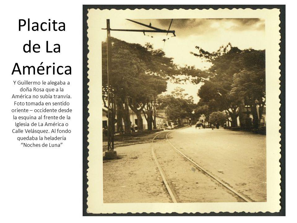 Placita de La América Y Guillermo le alegaba a doña Rosa que a la América no subía tranvía. Foto tomada en sentido oriente – occidente desde la esquin