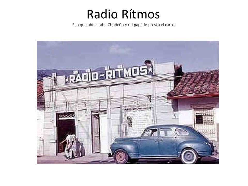Radio Rítmos Fijo que ahí estaba Choñeño y mi papá le prestó el carro
