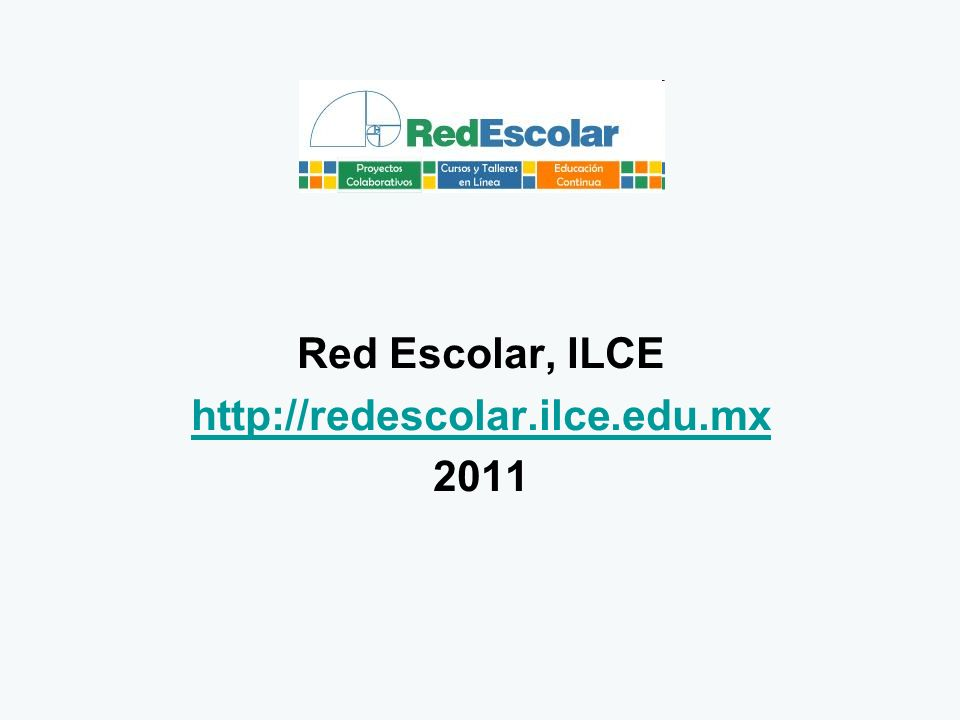 Red Escolar, ILCE http://redescolar.ilce.edu.mx 2011