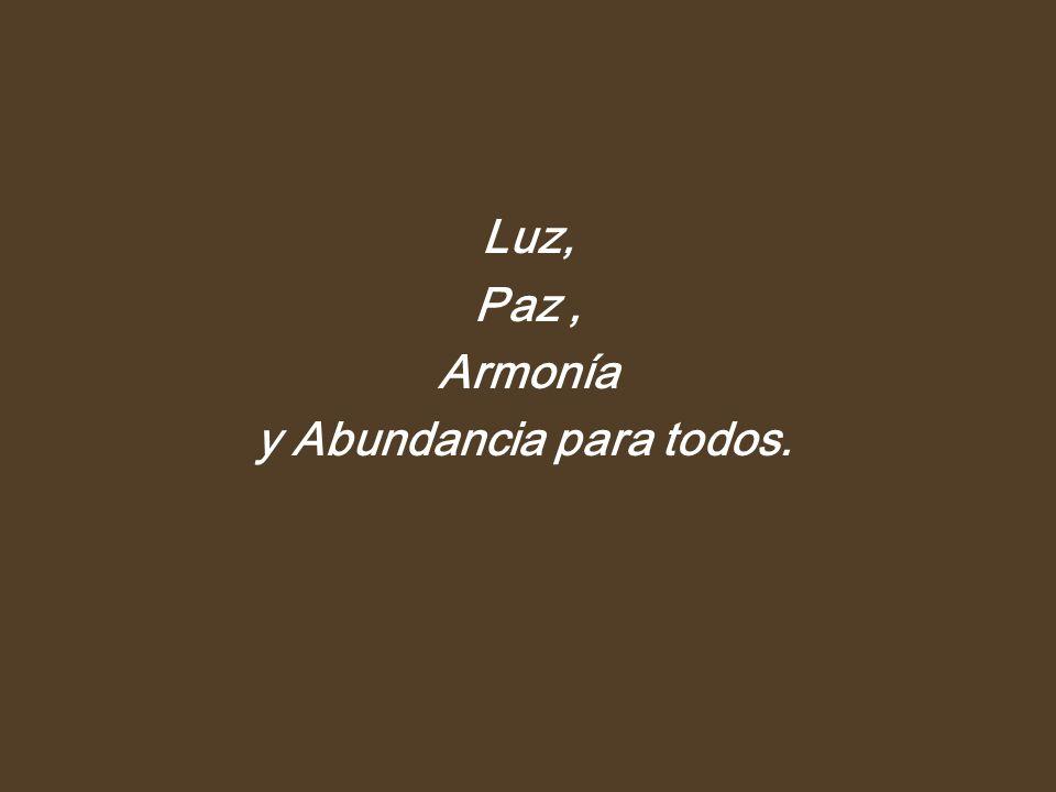 Luz, Paz, Armonía y Abundancia para todos.