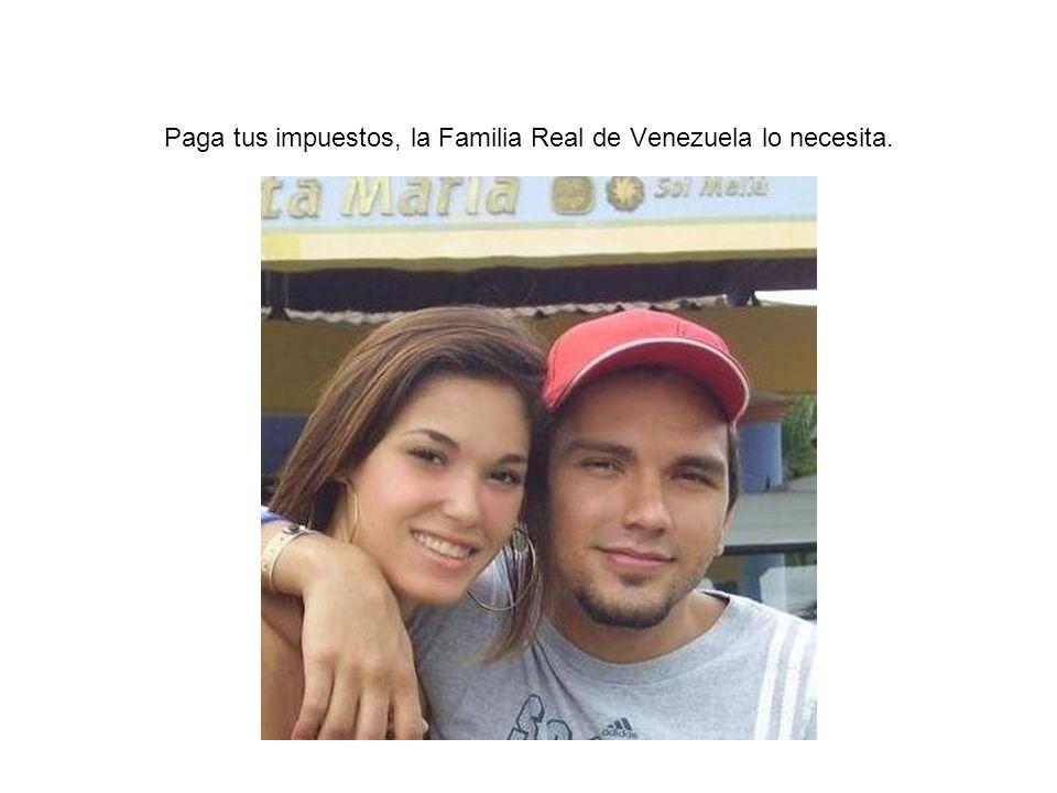 Paga tus impuestos, la Familia Real de Venezuela lo necesita.