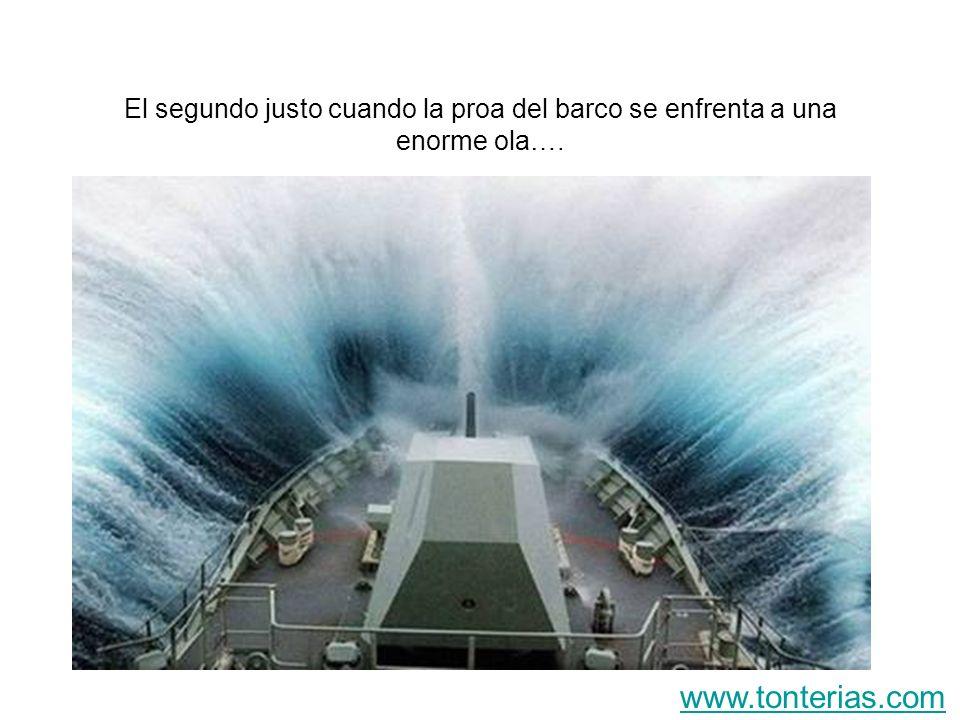 El segundo justo cuando la proa del barco se enfrenta a una enorme ola…. www.tonterias.com