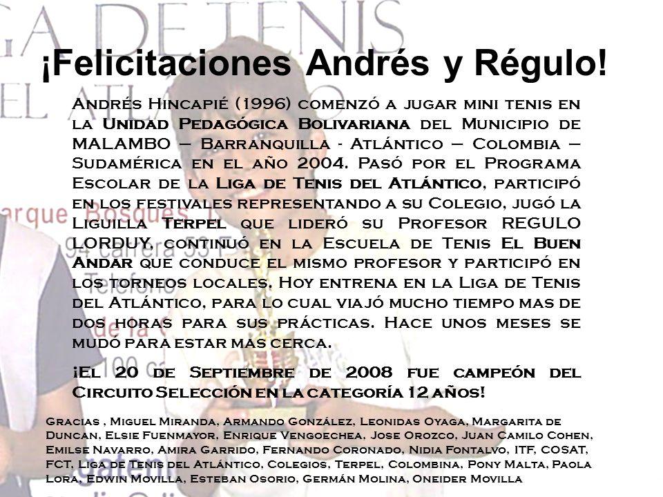 ¡Felicitaciones Andrés y Régulo! Andrés Hincapié (1996) comenzó a jugar mini tenis en la Unidad Pedagógica Bolivariana del Municipio de MALAMBO – Barr
