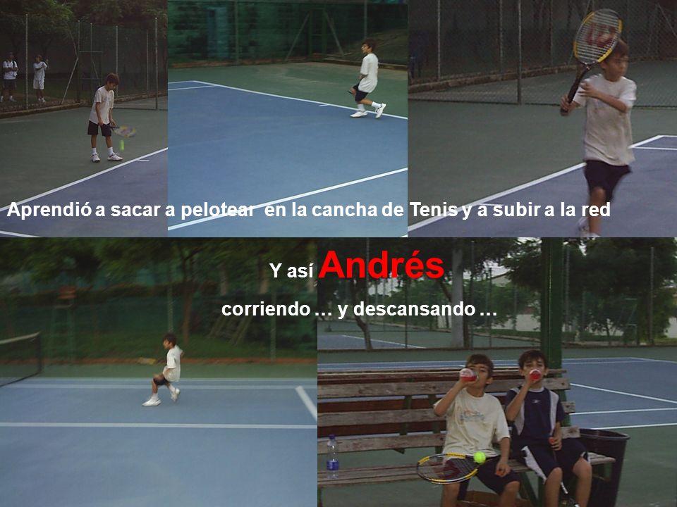 Aprendió a sacar a pelotear en la cancha de Tenis y a subir a la red Y así Andrés corriendo … y descansando …