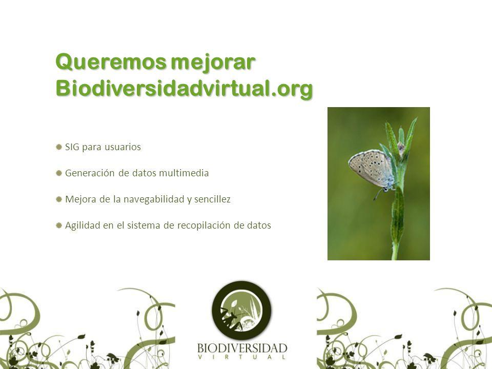 Queremos mejorar Biodiversidadvirtual.org SIG para usuarios Generación de datos multimedia Mejora de la navegabilidad y sencillez Agilidad en el sistema de recopilación de datos