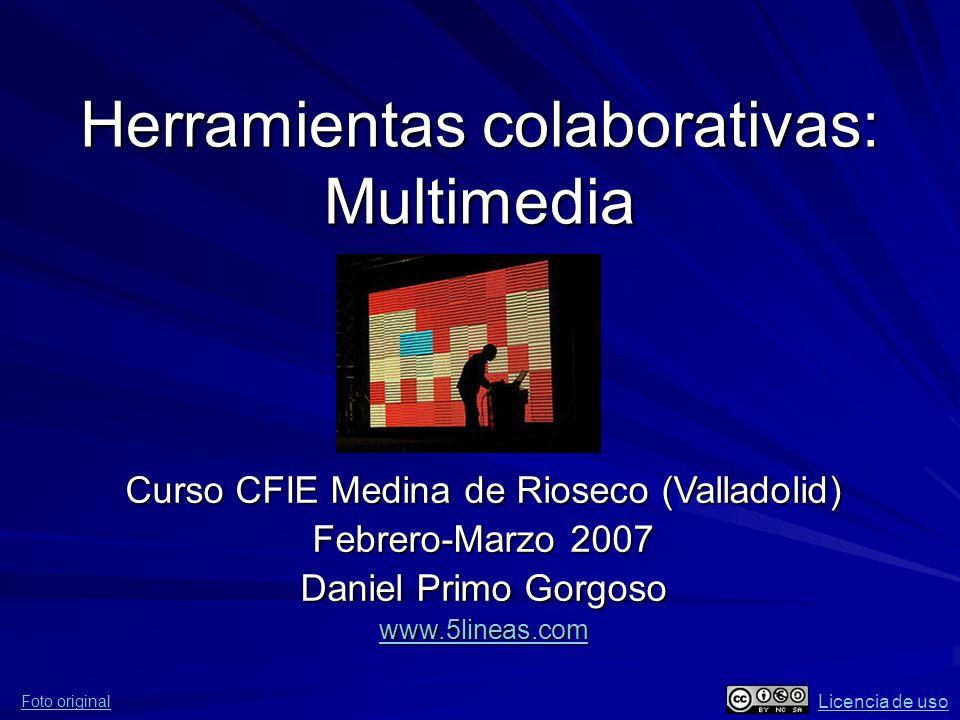 Herramientas colaborativas: Multimedia Curso CFIE Medina de Rioseco (Valladolid) Febrero-Marzo 2007 Daniel Primo Gorgoso www.5lineas.com Foto original Licencia de uso