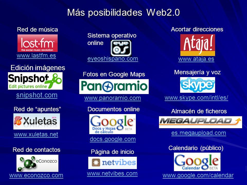 Más posibilidades Web2.0 docs.google.com Documentos online es.megaupload.com Almacén de ficheros www.skype.com/intl/es/ Mensajería y voz www.ataja.es Acortar direcciones www.panoramio.com Fotos en Google Maps eyeoshispano.com Sistema operativo online www.google.com/calendar Calendario (público) snipshot.com Edición imágenes Red de música www.lastfm.es Red de apuntes www.xuletas.net Red de contactos www.econozco.com www.netvibes.com Página de inicio