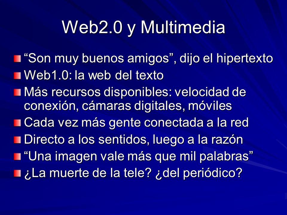 Web2.0 y Multimedia Son muy buenos amigos, dijo el hipertexto Web1.0: la web del texto Más recursos disponibles: velocidad de conexión, cámaras digitales, móviles Cada vez más gente conectada a la red Directo a los sentidos, luego a la razón Una imagen vale más que mil palabras ¿La muerte de la tele.