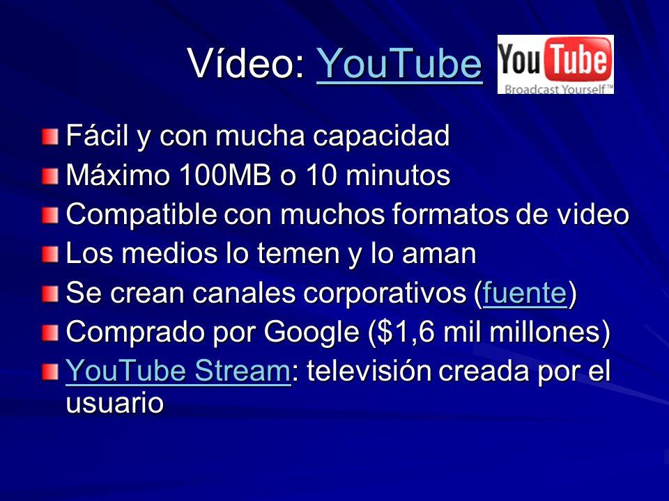 Vídeo: YouTube YouTube Fácil y con mucha capacidad Máximo 100MB o 10 minutos Compatible con muchos formatos de video Los medios lo temen y lo aman Se crean canales corporativos (fuente) fuente Comprado por Google ($1,6 mil millones) YouTube StreamYouTube Stream: televisión creada por el usuario YouTube Stream