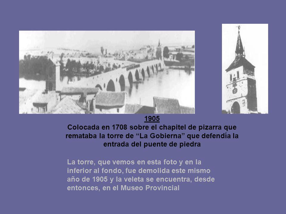 1905 Colocada en 1708 sobre el chapitel de pizarra que remataba la torre de La Gobierna que defendía la entrada del puente de piedra La torre, que vemos en esta foto y en la inferior al fondo, fue demolida este mismo año de 1905 y la veleta se encuentra, desde entonces, en el Museo Provincial