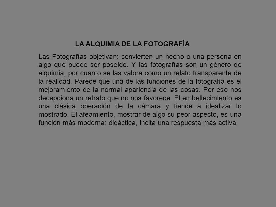 LA ALQUIMIA DE LA FOTOGRAFÍA Las Fotografías objetivan: convierten un hecho o una persona en algo que puede ser poseido. Y las fotografías son un géne