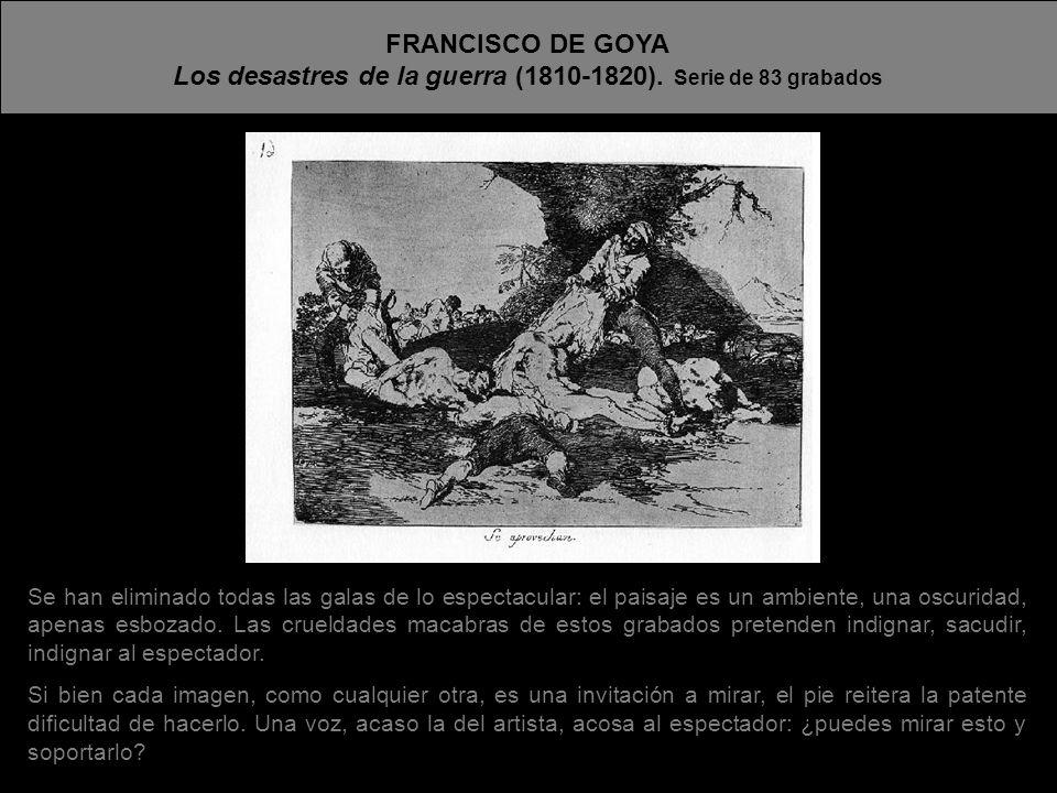 FRANCISCO DE GOYA Los desastres de la guerra (1810-1820). Serie de 83 grabados Se han eliminado todas las galas de lo espectacular: el paisaje es un a