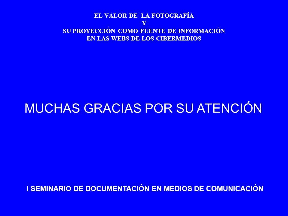EL VALOR DE LA FOTOGRAFÍA Y SU PROYECCIÓN COMO FUENTE DE INFORMACIÓN EN LAS WEBS DE LOS CIBERMEDIOS MUCHAS GRACIAS POR SU ATENCIÓN I SEMINARIO DE DOCUMENTACIÓN EN MEDIOS DE COMUNICACIÓN