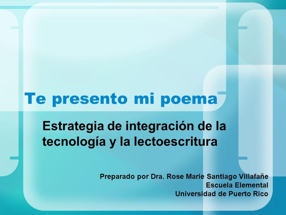 Te presento mi poema Estrategia de integración de la tecnología y la lectoescritura Preparado por Dra. Rose Marie Santiago Villafañe Escuela Elemental