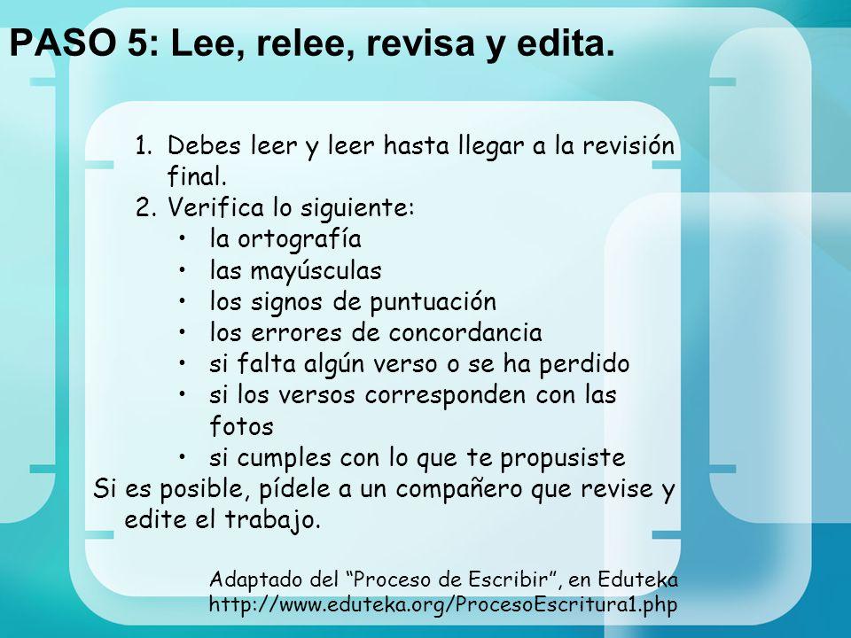 PASO 5: Lee, relee, revisa y edita. 1.Debes leer y leer hasta llegar a la revisión final. 2.Verifica lo siguiente: la ortografía las mayúsculas los si