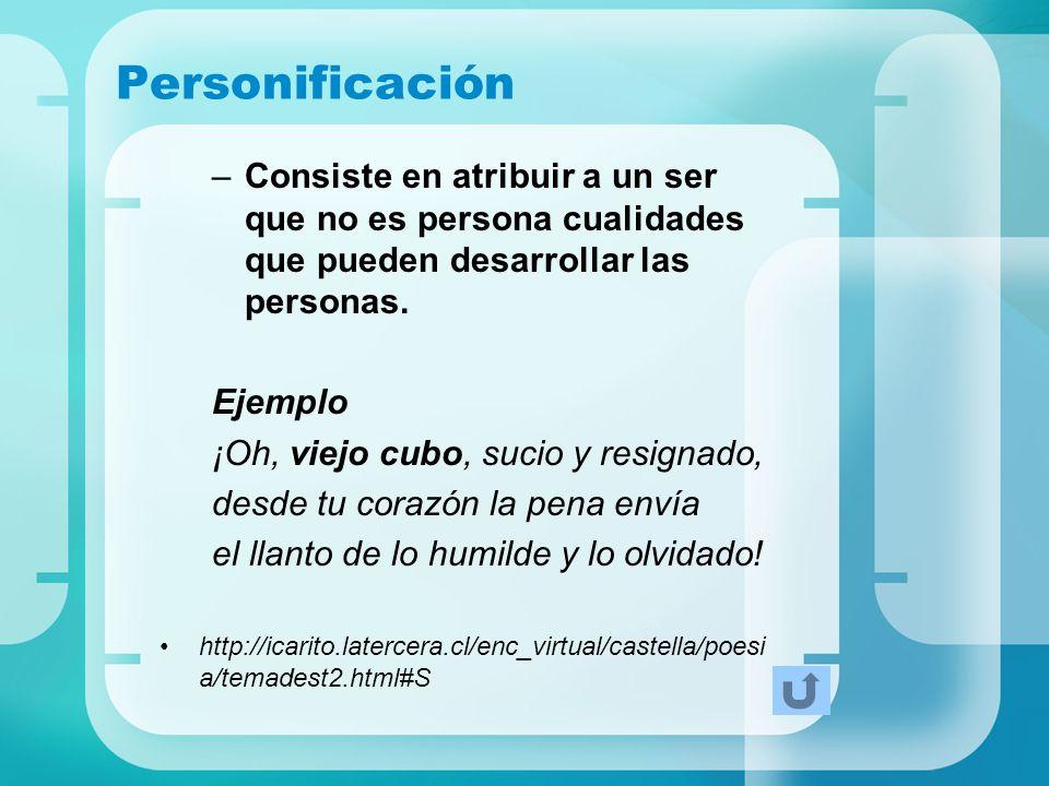 Personificación –Consiste en atribuir a un ser que no es persona cualidades que pueden desarrollar las personas. Ejemplo ¡Oh, viejo cubo, sucio y resi