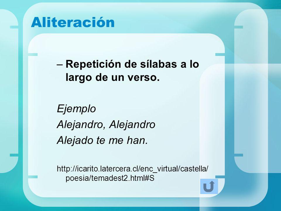 Aliteración –Repetición de sílabas a lo largo de un verso. Ejemplo Alejandro, Alejandro Alejado te me han. http://icarito.latercera.cl/enc_virtual/cas