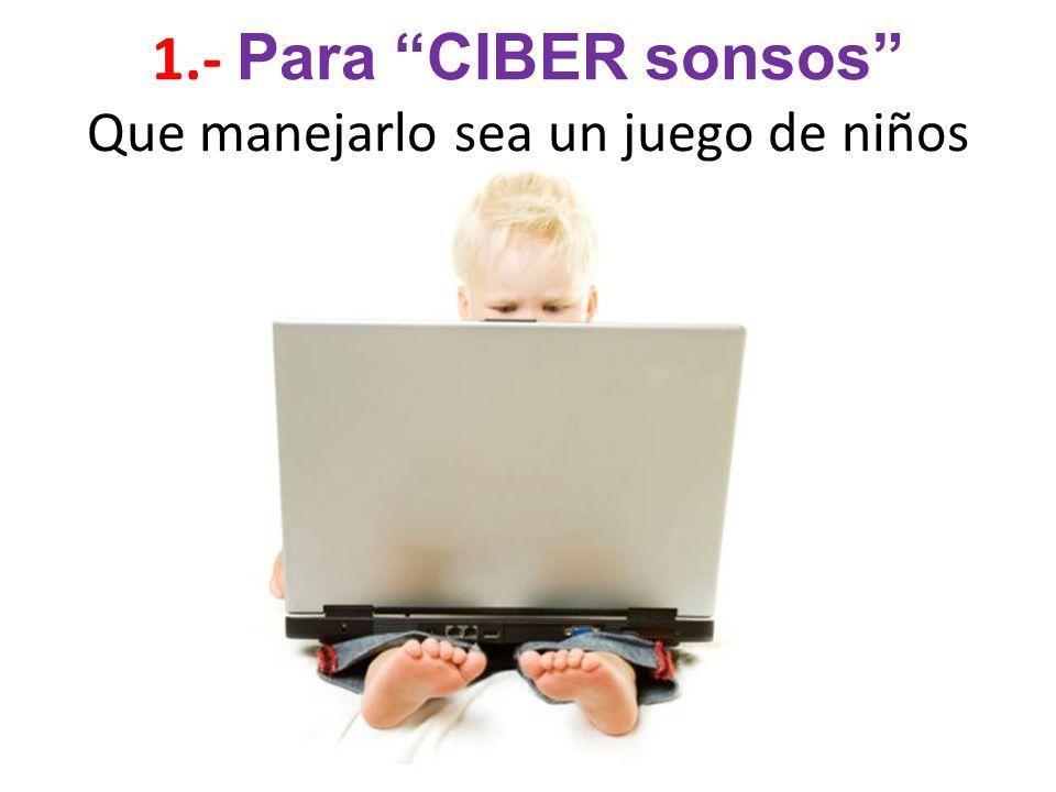 1.- Para CIBER sonsos Que manejarlo sea un juego de niños
