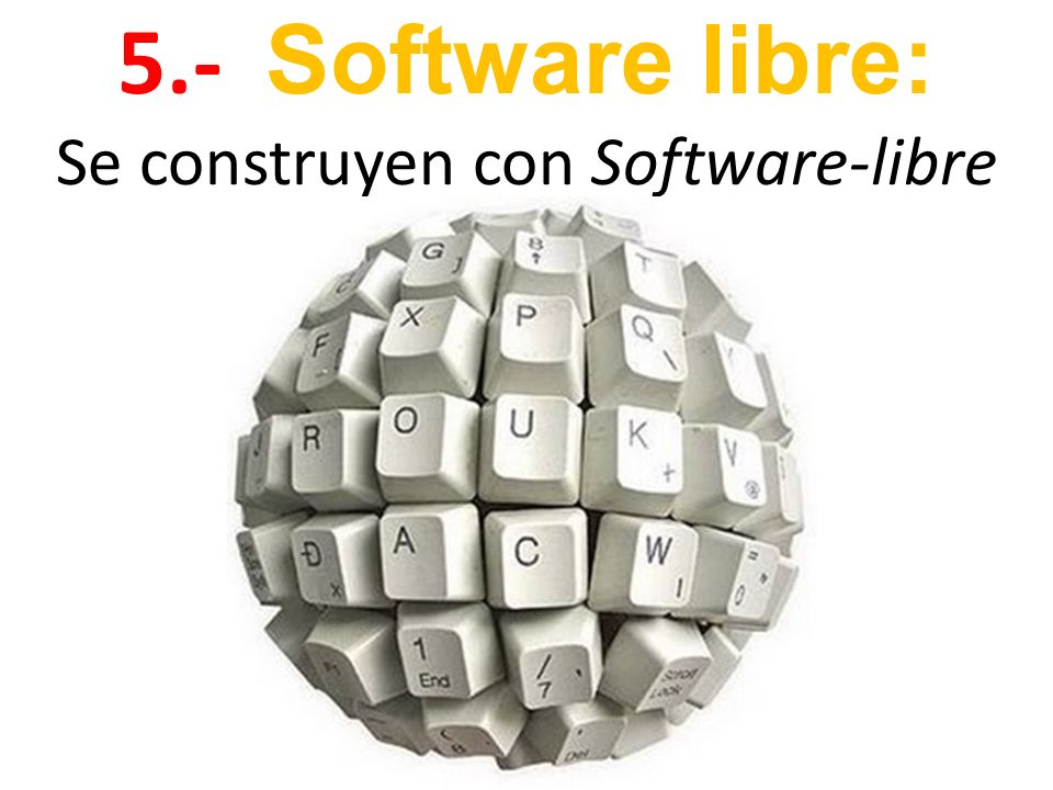 5.- Software libre: Se construyen con Software-libre