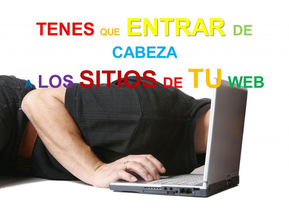 TENES QUE ENTRAR ENTRAR DE CABEZA A LOS SITIOS DE TU WEB
