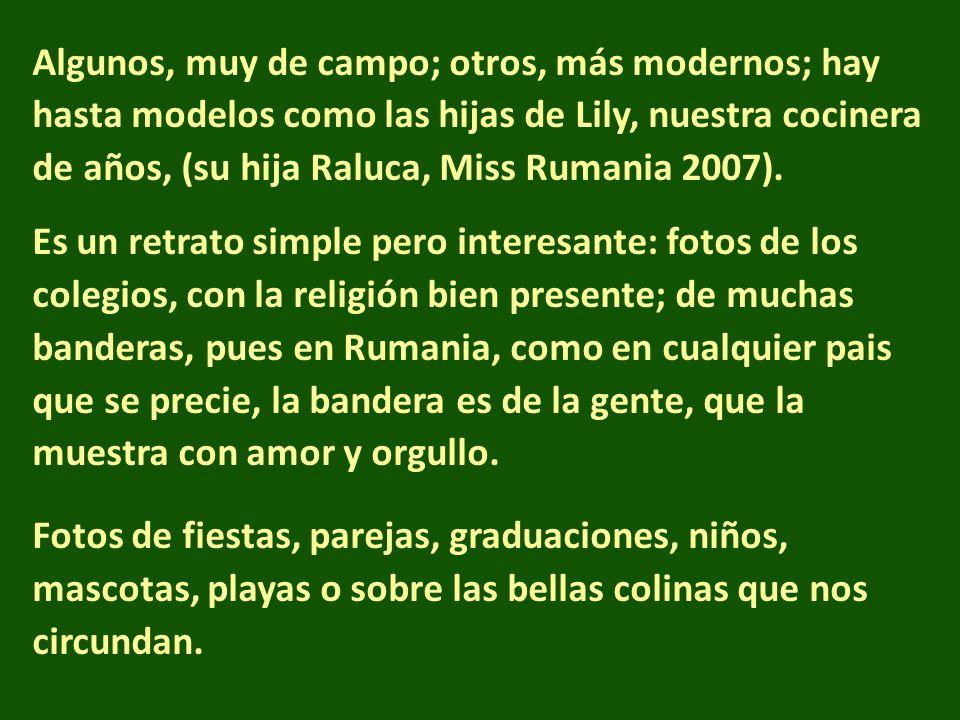 Algunos, muy de campo; otros, más modernos; hay hasta modelos como las hijas de Lily, nuestra cocinera de años, (su hija Raluca, Miss Rumania 2007). E