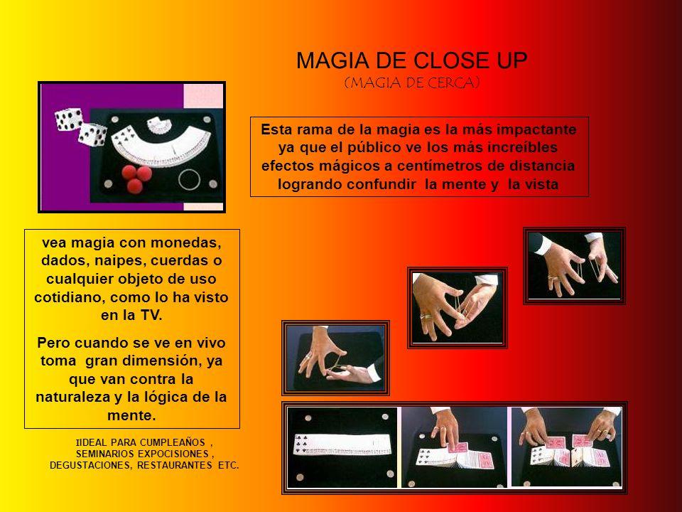 MAGIA DE CLOSE UP (MAGIA DE CERCA) Esta rama de la magia es la más impactante ya que el público ve los más increíbles efectos mágicos a centímetros de