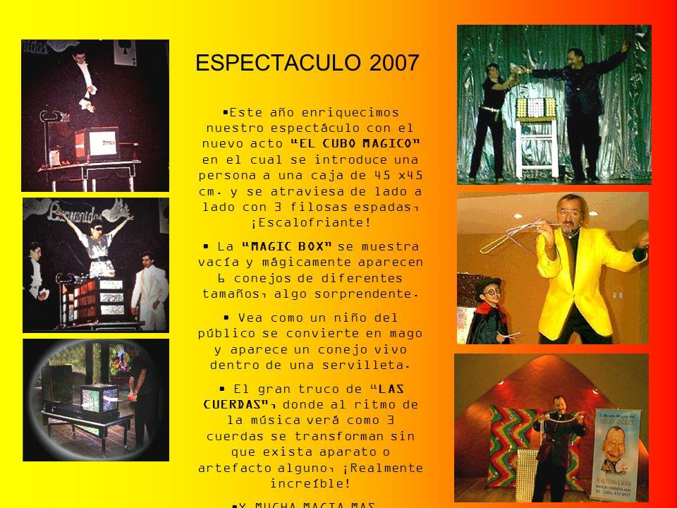 ESPECTACULO 2007 Este año enriquecimos nuestro espectáculo con el nuevo acto EL CUBO MAGICO en el cual se introduce una persona a una caja de 45 x45 c