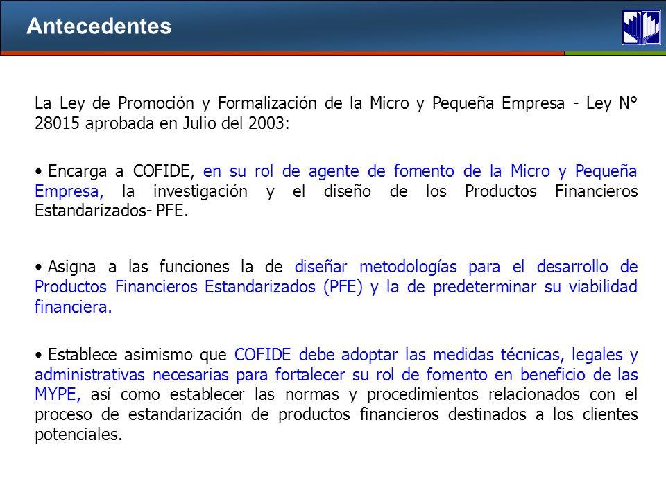 Antecedentes La Ley de Promoción y Formalización de la Micro y Pequeña Empresa - Ley N° 28015 aprobada en Julio del 2003: Encarga a COFIDE, en su rol de agente de fomento de la Micro y Pequeña Empresa, la investigación y el diseño de los Productos Financieros Estandarizados- PFE.