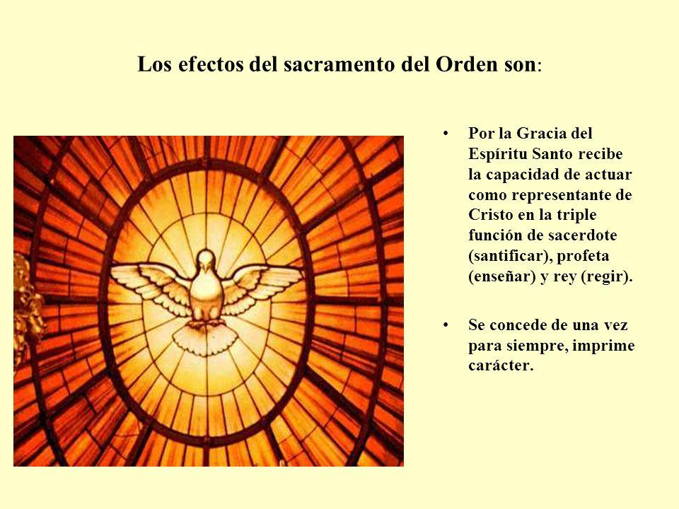 Los efectos del sacramento del Orden son : Por la Gracia del Espíritu Santo recibe la capacidad de actuar como representante de Cristo en la triple fu