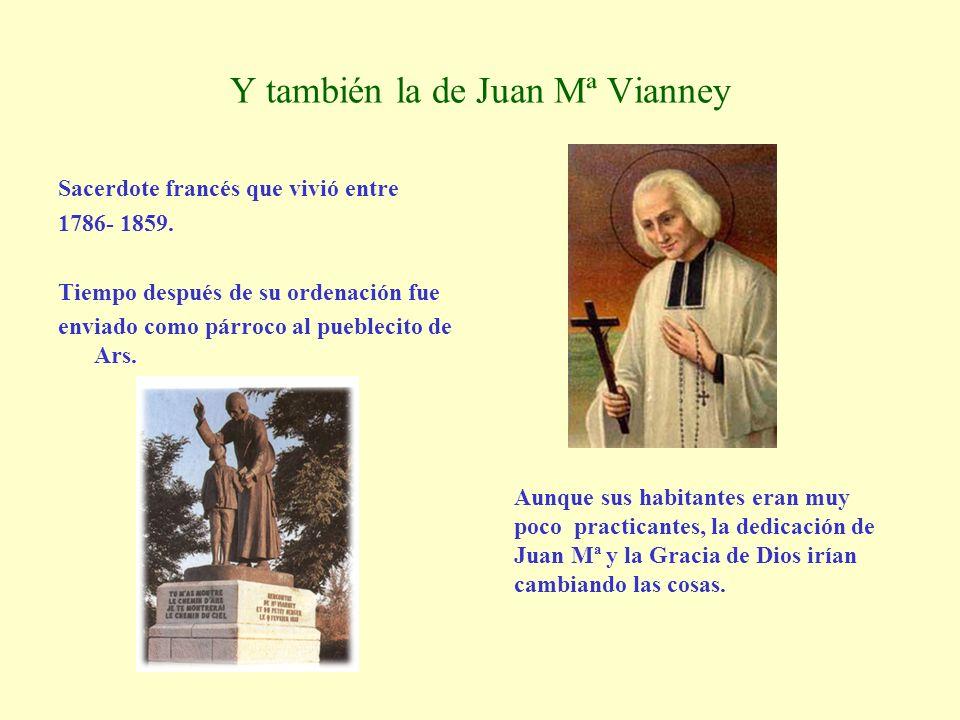 Y también la de Juan Mª Vianney Sacerdote francés que vivió entre 1786- 1859. Tiempo después de su ordenación fue enviado como párroco al pueblecito d