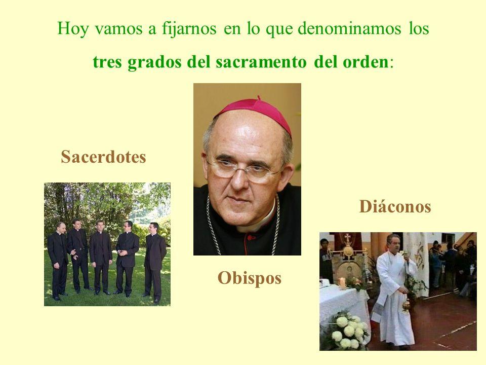 Hoy vamos a fijarnos en lo que denominamos los tres grados del sacramento del orden: Sacerdotes Diáconos Obispos