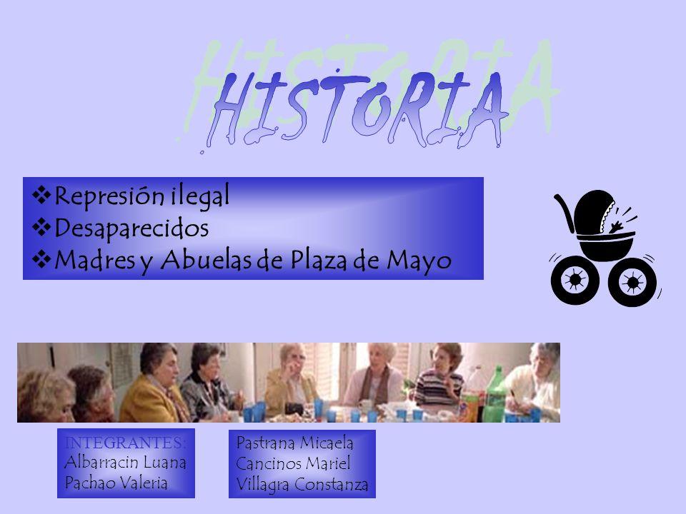 Represión ilegal Desaparecidos Madres y Abuelas de Plaza de Mayo INTEGRANTES: Albarracin Luana Pachao Valeria Pastrana Micaela Cancinos Mariel Villagra Constanza